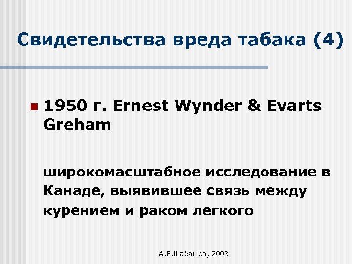 Свидетельства вреда табака (4) n 1950 г. Ernest Wynder & Evarts Greham широкомасштабное исследование