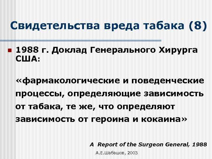 Свидетельства вреда табака (8) n 1988 г. Доклад Генерального Хирурга США: «фармакологические и поведенческие