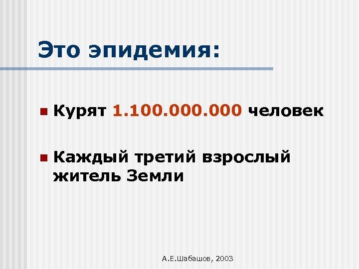 Это эпидемия: n Курят 1. 100. 000 человек n Каждый третий взрослый житель Земли