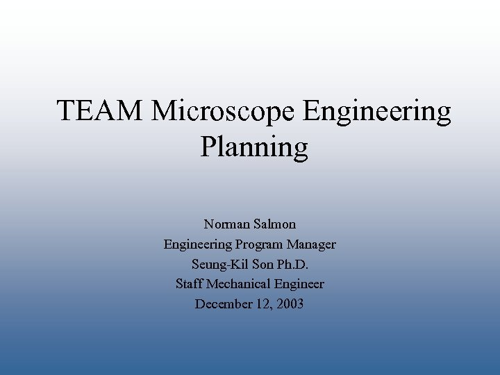 TEAM Microscope Engineering Planning Norman Salmon Engineering Program Manager Seung-Kil Son Ph. D. Staff