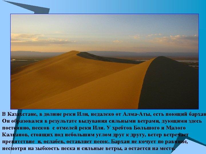В Казахстане, в долине реки Или, недалеко от Алма-Аты, есть поющий бархан Он образовался