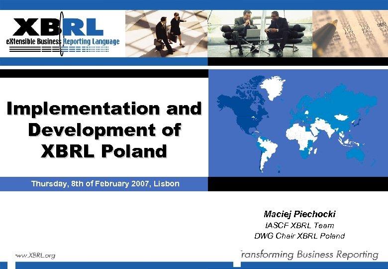 Implementation and Development of XBRL Poland Thursday, 8 th of February 2007, Lisbon Maciej