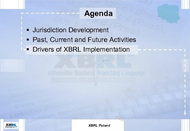 Agenda § Jurisdiction Development § Past, Current and Future Activities § Drivers of XBRL