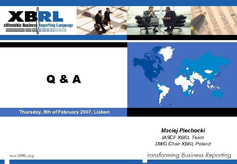 Q&A Thursday, 8 th of February 2007, Lisbon Maciej Piechocki IASCF XBRL Team DWG