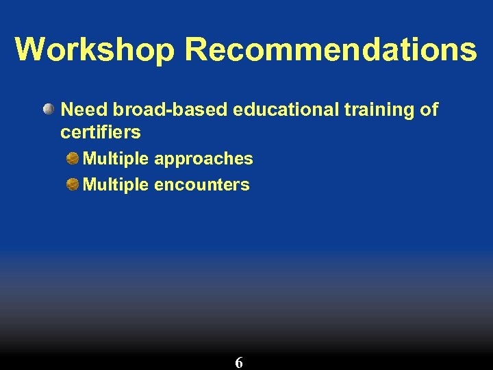 Workshop Recommendations Need broad-based educational training of certifiers Multiple approaches Multiple encounters 6