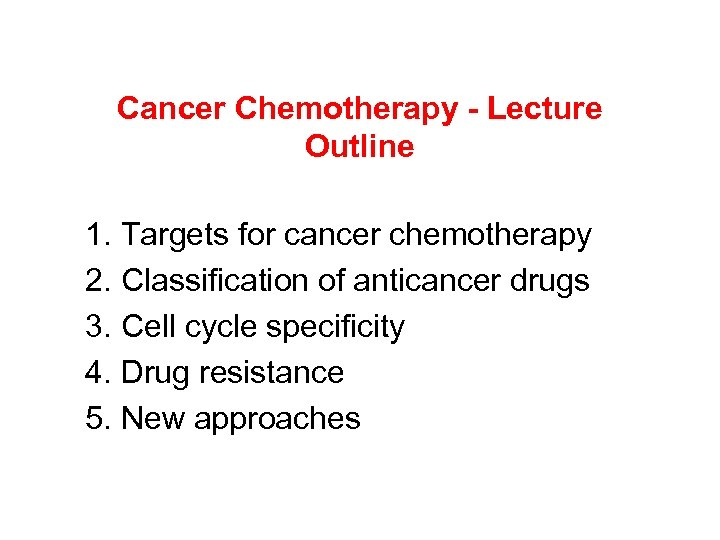 Cancer Chemotherapy - Lecture Outline 1. Targets for cancer chemotherapy 2. Classification of anticancer