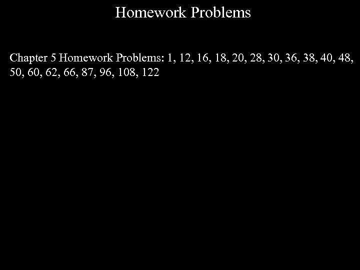 Homework Problems Chapter 5 Homework Problems: 1, 12, 16, 18, 20, 28, 30, 36,