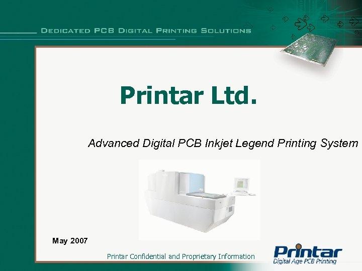 Printar Ltd. Advanced Digital PCB Inkjet Legend Printing System May 2007 Printar Confidential and
