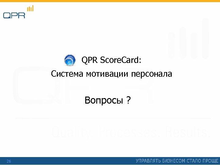 QPR Score. Card: Система мотивации персонала Вопросы ? 26