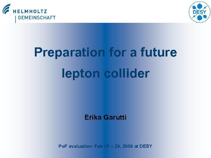 Preparation for a future lepton collider Erika Garutti Po. F evaluation Feb 26 –