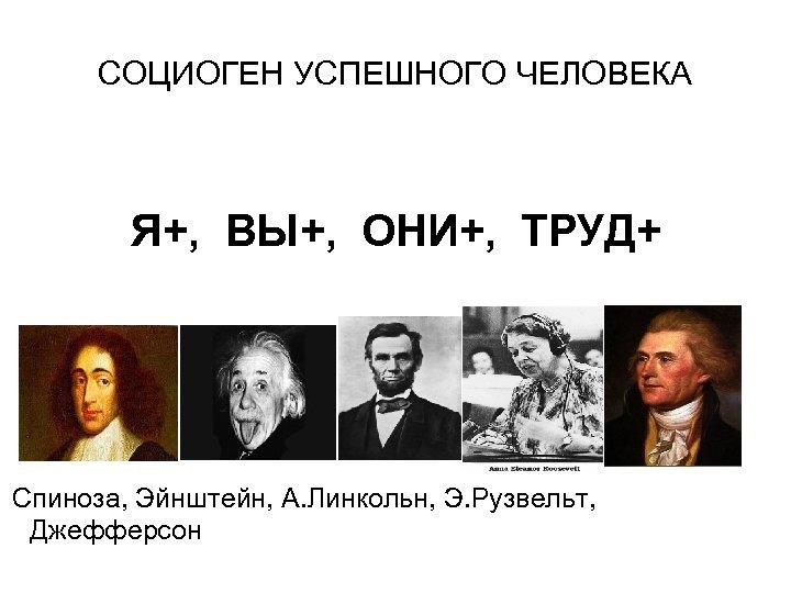 СОЦИОГЕН УСПЕШНОГО ЧЕЛОВЕКА Я+, ВЫ+, ОНИ+, ТРУД+ Спиноза, Эйнштейн, А. Линкольн, Э. Рузвельт, Джефферсон