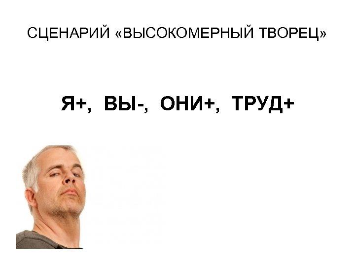 СЦЕНАРИЙ «ВЫСОКОМЕРНЫЙ ТВОРЕЦ» Я+, ВЫ-, ОНИ+, ТРУД+