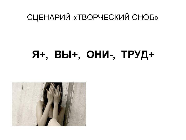 СЦЕНАРИЙ «ТВОРЧЕСКИЙ СНОБ» Я+, ВЫ+, ОНИ-, ТРУД+