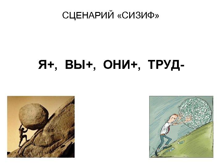 СЦЕНАРИЙ «СИЗИФ» Я+, ВЫ+, ОНИ+, ТРУД-
