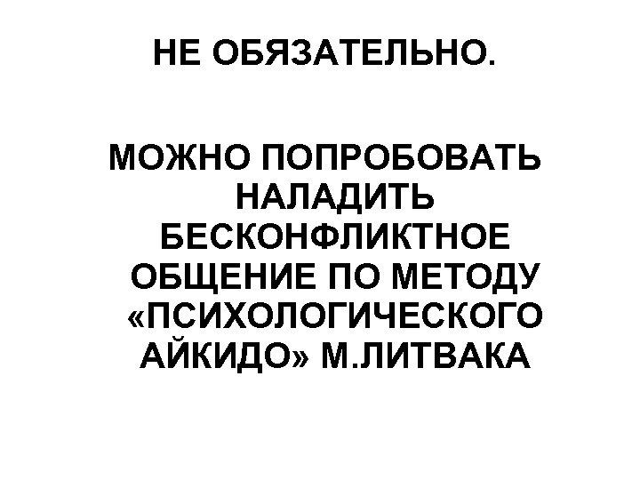 НЕ ОБЯЗАТЕЛЬНО. МОЖНО ПОПРОБОВАТЬ НАЛАДИТЬ БЕСКОНФЛИКТНОЕ ОБЩЕНИЕ ПО МЕТОДУ «ПСИХОЛОГИЧЕСКОГО АЙКИДО» М. ЛИТВАКА