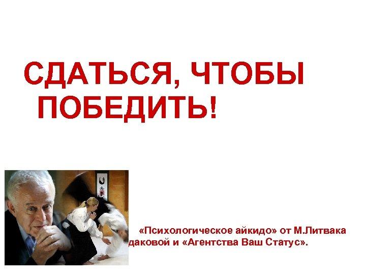 СДАТЬСЯ, ЧТОБЫ ПОБЕДИТЬ! «Психологическое айкидо» от М. Литвака на практике В. Чердаковой и «Агентства