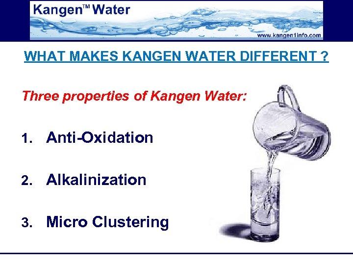 WHAT MAKES KANGEN WATER DIFFERENT ? Three properties of Kangen Water: 1. Anti-Oxidation 2.