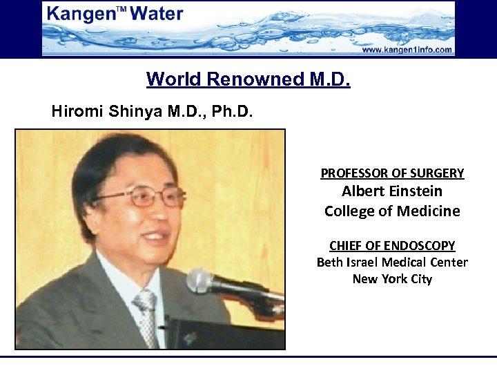 World Renowned M. D. Hiromi Shinya M. D. , Ph. D. PROFESSOR OF SURGERY