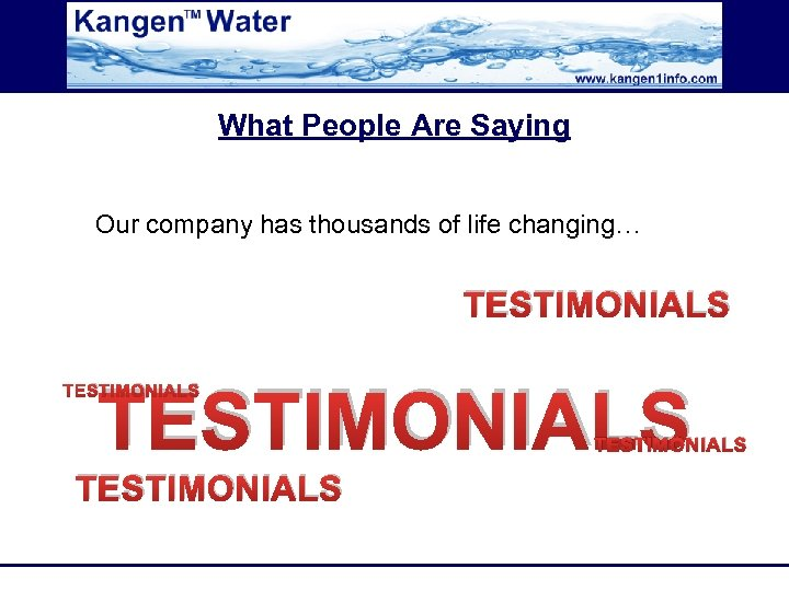 What People Are Saying Our company has thousands of life changing… TESTIMONIALS TESTIMONIALS