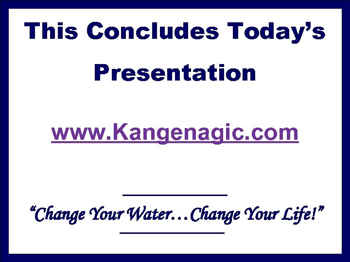 """This Concludes Today's Presentation www. Kangenagic. com """"Change Your Water…Change Your Life!"""""""