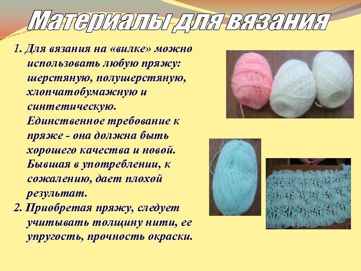 1. Для вязания на «вилке» можно использовать любую пряжу: шерстяную, полушерстяную, хлопчатобумажную и синтетическую.