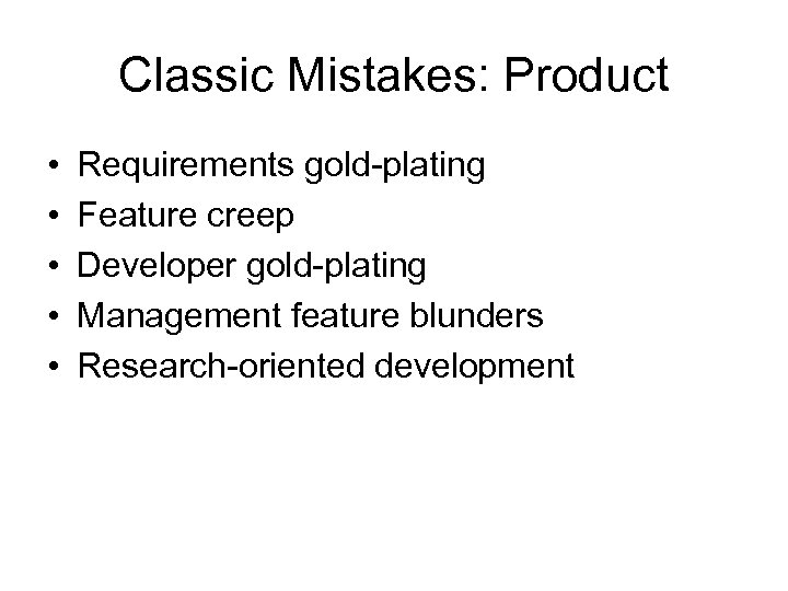 Classic Mistakes: Product • • • Requirements gold-plating Feature creep Developer gold-plating Management feature