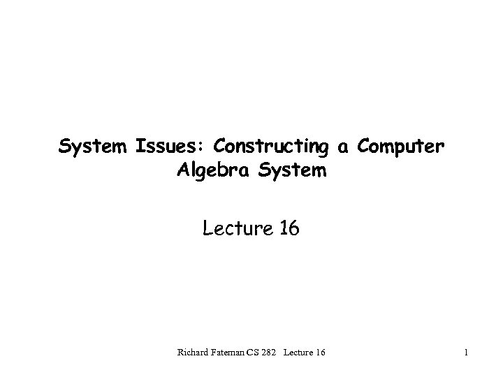 System Issues: Constructing a Computer Algebra System Lecture 16 Richard Fateman CS 282 Lecture