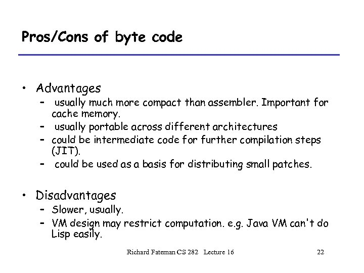 Pros/Cons of byte code • Advantages – usually much more compact than assembler. Important