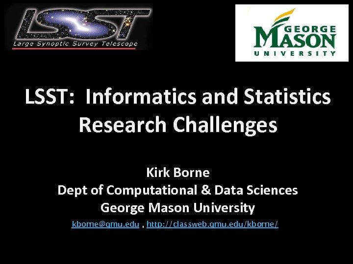 LSST: Informatics and Statistics Research Challenges Kirk Borne Dept of Computational & Data Sciences