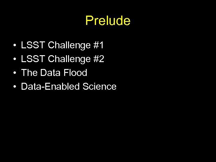 Prelude • • LSST Challenge #1 LSST Challenge #2 The Data Flood Data-Enabled Science