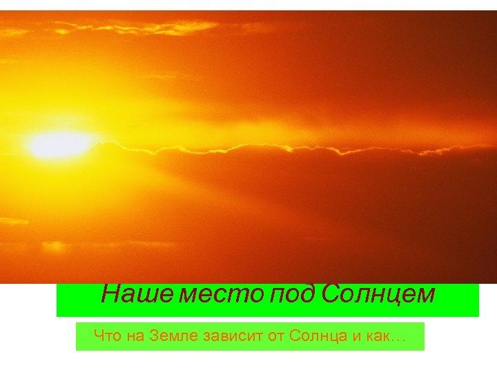 Наше место под Солнцем Что на Земле зависит от Солнца и как…