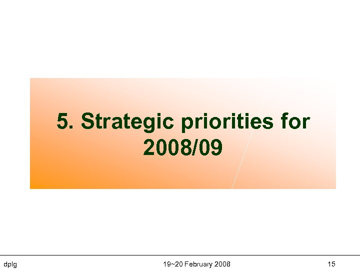 5. Strategic priorities for 2008/09 dplg 19~20 February 2008 15