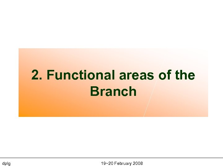 2. Functional areas of the Branch dplg 19~20 February 2008