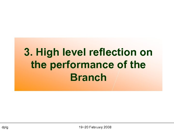 3. High level reflection on the performance of the Branch dplg 19~20 February 2008
