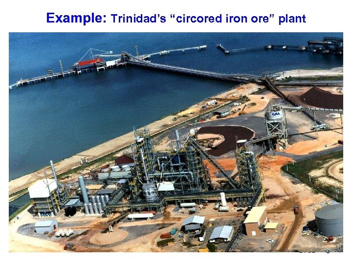 "Example: Trinidad's ""circored iron ore"" plant Slide 6"