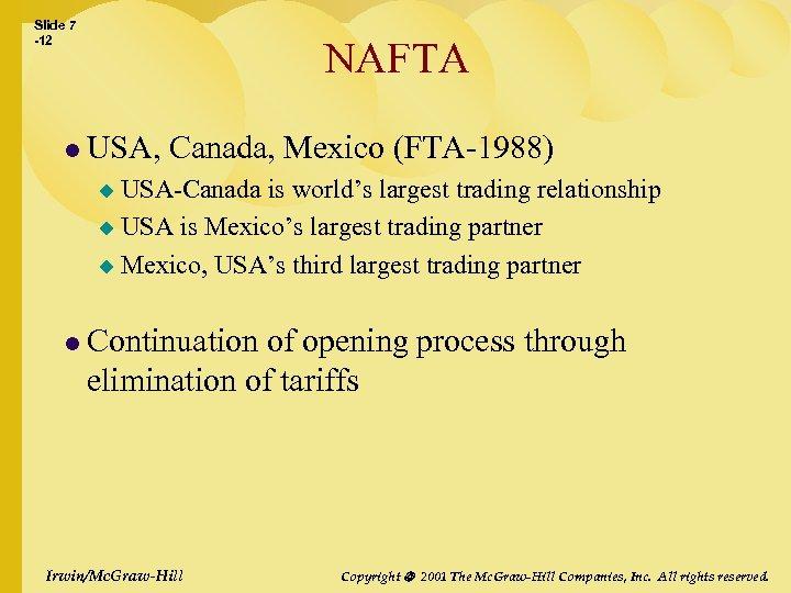 Slide 7 -12 NAFTA l USA, Canada, Mexico (FTA-1988) USA-Canada is world's largest trading