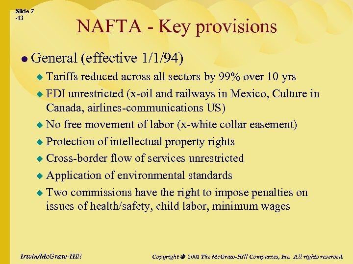 Slide 7 -13 NAFTA - Key provisions l General (effective 1/1/94) Tariffs reduced across