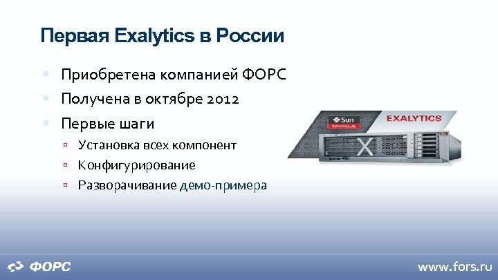 Первая Exalytics в России Приобретена компанией ФОРС Получена в октябре 2012 Первые шаги Установка