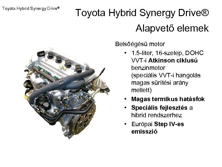 Toyota Hybrid Synergy Drive® Alapvető elemek Belsőégésű motor • 1. 5 -liter, 16 -szelep,