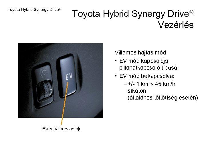 Toyota Hybrid Synergy Drive® Vezérlés Villamos hajtás mód • EV mód kapcsolója pillanatkapcsoló típusú