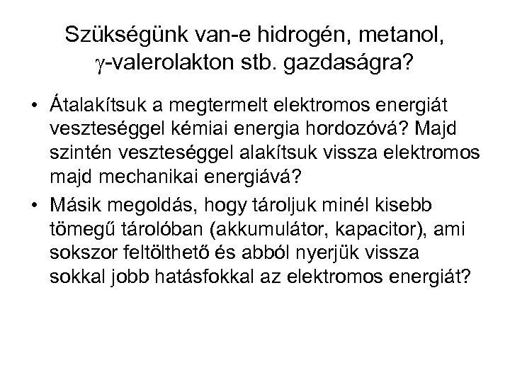 Szükségünk van-e hidrogén, metanol, -valerolakton stb. gazdaságra? • Átalakítsuk a megtermelt elektromos energiát veszteséggel