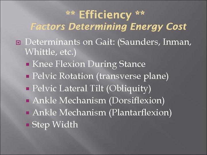 ** Efficiency ** Factors Determining Energy Cost Determinants on Gait: (Saunders, Inman, Whittle, etc.