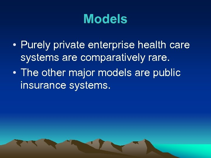 Models • Purely private enterprise health care systems are comparatively rare. • The other
