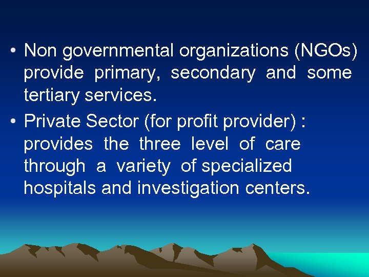 • Non governmental organizations (NGOs) provide primary, secondary and some tertiary services. •