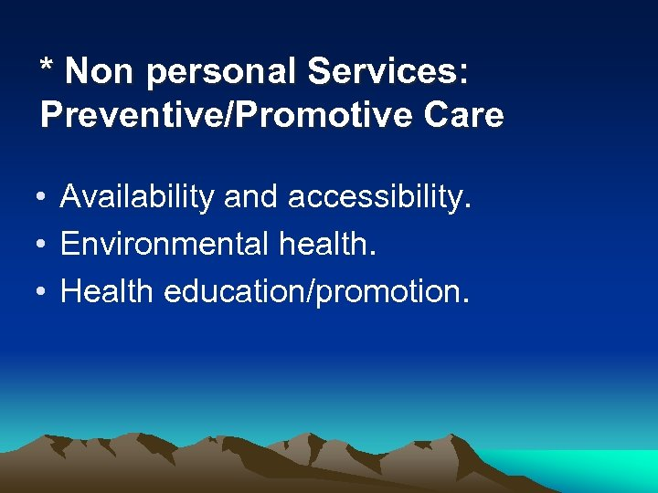 * Non personal Services: Preventive/Promotive Care • Availability and accessibility. • Environmental health. •