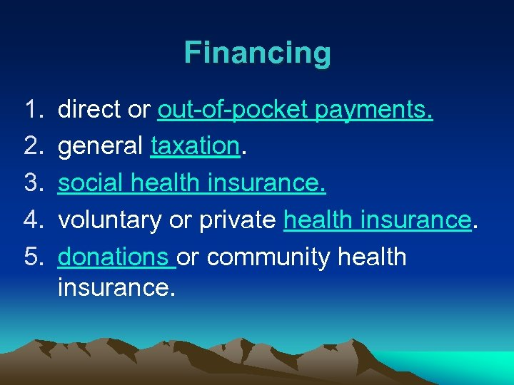 Financing 1. 2. 3. 4. 5. direct or out-of-pocket payments. general taxation. social health