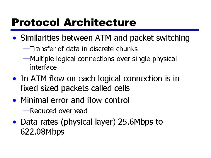 Protocol Architecture • Similarities between ATM and packet switching —Transfer of data in discrete