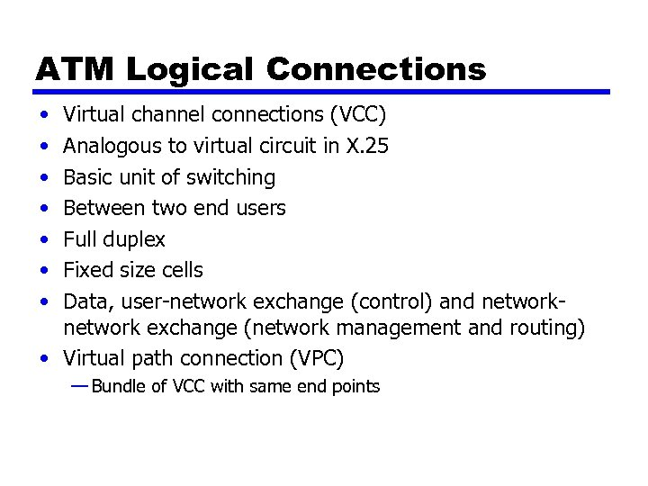 ATM Logical Connections • • Virtual channel connections (VCC) Analogous to virtual circuit in