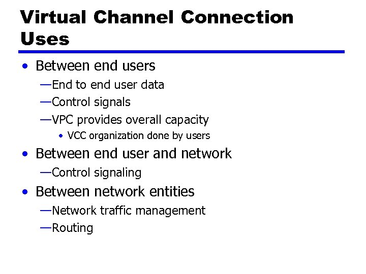 Virtual Channel Connection Uses • Between end users —End to end user data —Control