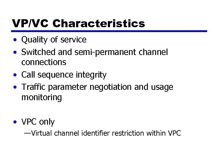 VP/VC Characteristics • Quality of service • Switched and semi-permanent channel connections • Call